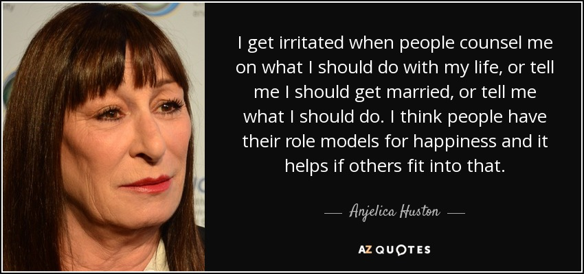I get irritated when people counsel me on what I should do with my life, or tell me I should get married, or tell me what I should do. I think people have their role models for happiness and it helps if others fit into that. - Anjelica Huston