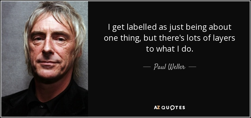 I get labelled as just being about one thing, but there's lots of layers to what I do. - Paul Weller