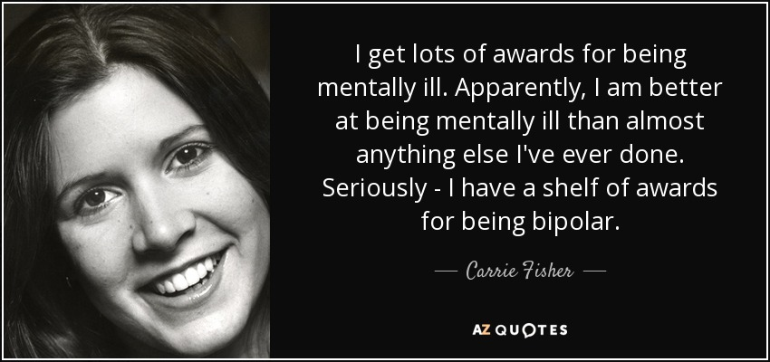 I get lots of awards for being mentally ill. Apparently, I am better at being mentally ill than almost anything else I've ever done. Seriously - I have a shelf of awards for being bipolar. - Carrie Fisher