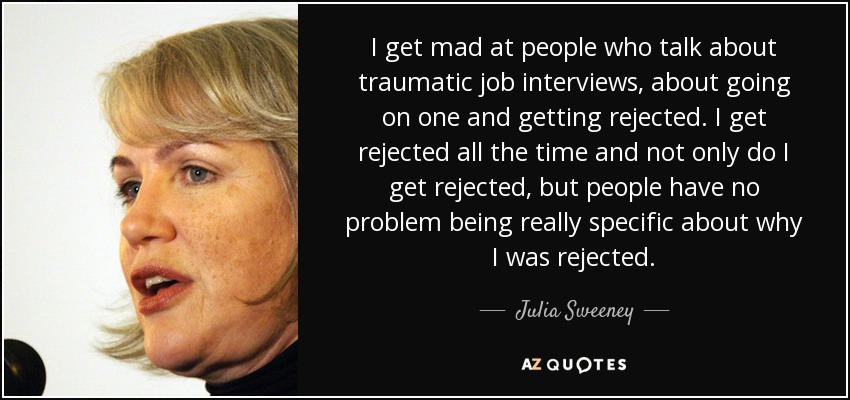 I get mad at people who talk about traumatic job interviews, about going on one and getting rejected. I get rejected all the time and not only do I get rejected, but people have no problem being really specific about why I was rejected. - Julia Sweeney