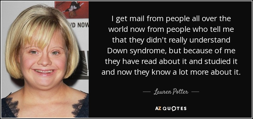 I get mail from people all over the world now from people who tell me that they didn't really understand Down syndrome, but because of me they have read about it and studied it and now they know a lot more about it. - Lauren Potter