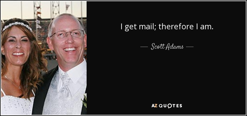 I get mail; therefore I am. - Scott Adams