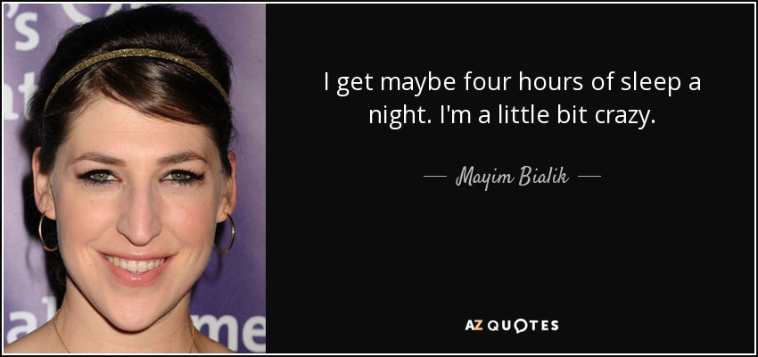I get maybe four hours of sleep a night. I'm a little bit crazy. - Mayim Bialik