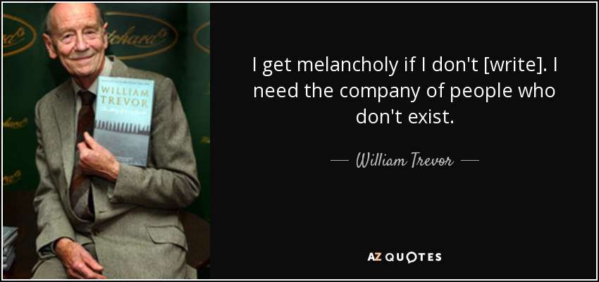 I get melancholy if I don't [write]. I need the company of people who don't exist. - William Trevor
