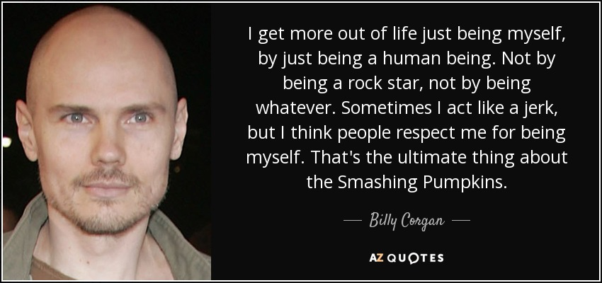 I get more out of life just being myself, by just being a human being. Not by being a rock star, not by being whatever. Sometimes I act like a jerk, but I think people respect me for being myself. That's the ultimate thing about the Smashing Pumpkins. - Billy Corgan