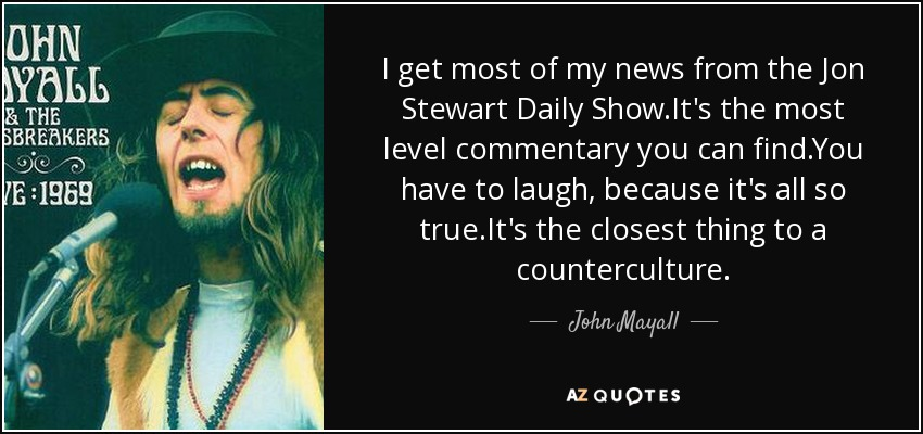 I get most of my news from the Jon Stewart Daily Show.It's the most level commentary you can find.You have to laugh, because it's all so true.It's the closest thing to a counterculture. - John Mayall
