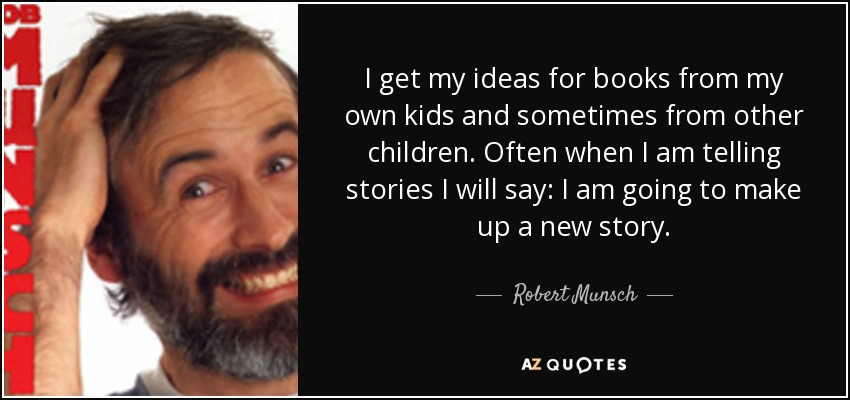I get my ideas for books from my own kids and sometimes from other children. Often when I am telling stories I will say: I am going to make up a new story. - Robert Munsch