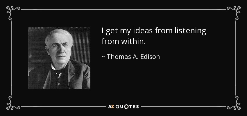I get my ideas from listening from within. - Thomas A. Edison