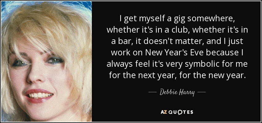 I get myself a gig somewhere, whether it's in a club, whether it's in a bar, it doesn't matter, and I just work on New Year's Eve because I always feel it's very symbolic for me for the next year, for the new year. - Debbie Harry