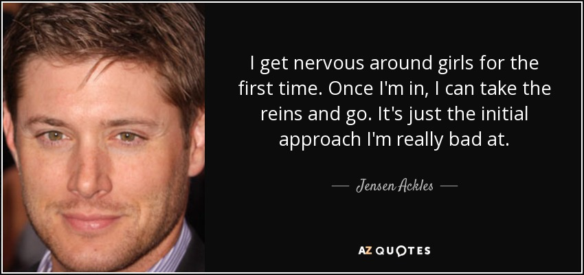 I get nervous around girls for the first time. Once I'm in, I can take the reins and go. It's just the initial approach I'm really bad at. - Jensen Ackles