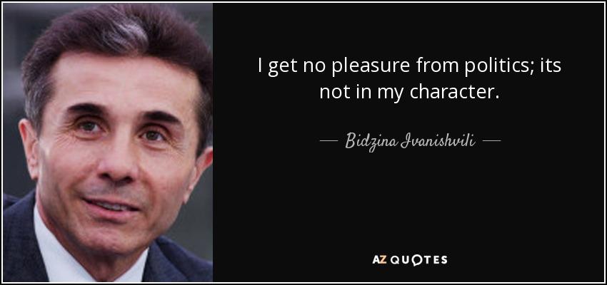 I get no pleasure from politics; its not in my character. - Bidzina Ivanishvili