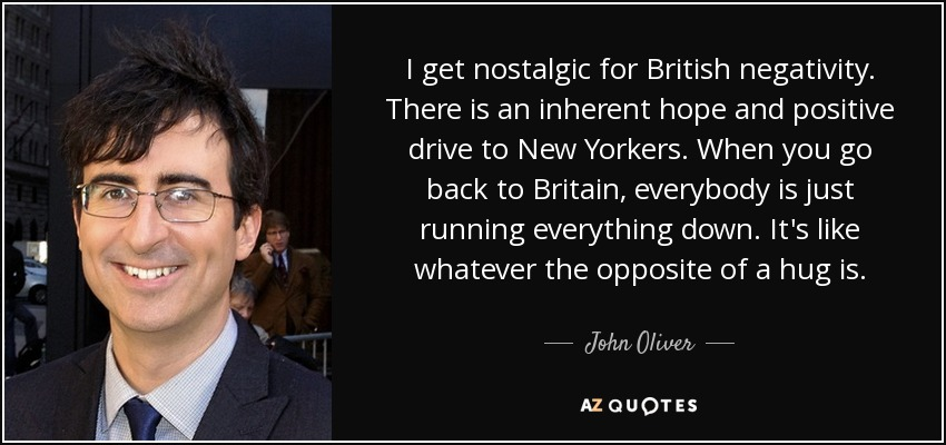 I get nostalgic for British negativity. There is an inherent hope and positive drive to New Yorkers. When you go back to Britain, everybody is just running everything down. It's like whatever the opposite of a hug is. - John Oliver