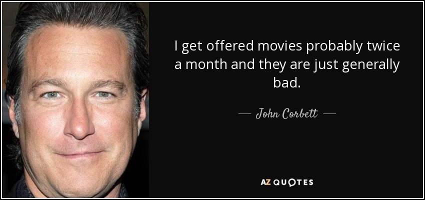 I get offered movies probably twice a month and they are just generally bad. - John Corbett