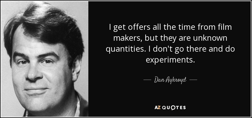 I get offers all the time from film makers, but they are unknown quantities. I don't go there and do experiments. - Dan Aykroyd