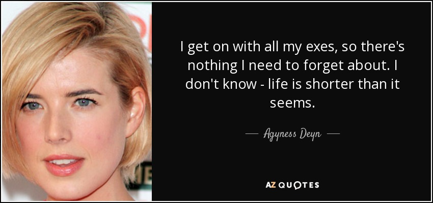 I get on with all my exes, so there's nothing I need to forget about. I don't know - life is shorter than it seems. - Agyness Deyn