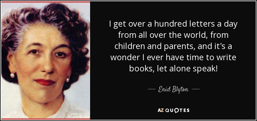 I get over a hundred letters a day from all over the world, from children and parents, and it's a wonder I ever have time to write books, let alone speak! - Enid Blyton