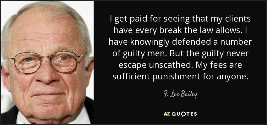 I get paid for seeing that my clients have every break the law allows. I have knowingly defended a number of guilty men. But the guilty never escape unscathed. My fees are sufficient punishment for anyone. - F. Lee Bailey