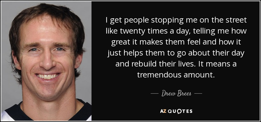 I get people stopping me on the street like twenty times a day, telling me how great it makes them feel and how it just helps them to go about their day and rebuild their lives. It means a tremendous amount. - Drew Brees