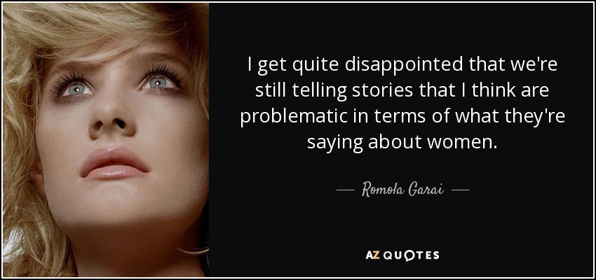 I get quite disappointed that we're still telling stories that I think are problematic in terms of what they're saying about women. - Romola Garai