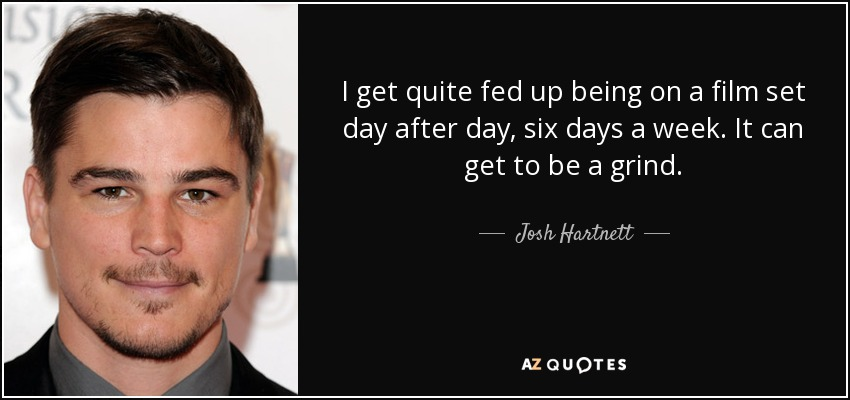 I get quite fed up being on a film set day after day, six days a week. It can get to be a grind. - Josh Hartnett