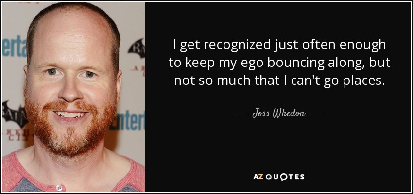 I get recognized just often enough to keep my ego bouncing along, but not so much that I can't go places. - Joss Whedon