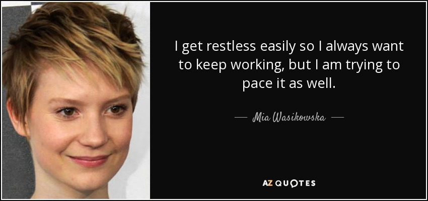 I get restless easily so I always want to keep working, but I am trying to pace it as well. - Mia Wasikowska