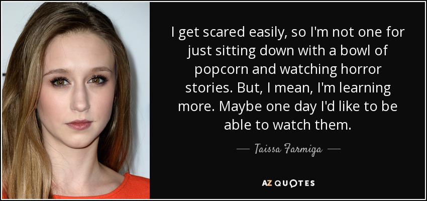 I get scared easily, so I'm not one for just sitting down with a bowl of popcorn and watching horror stories. But, I mean, I'm learning more. Maybe one day I'd like to be able to watch them. - Taissa Farmiga
