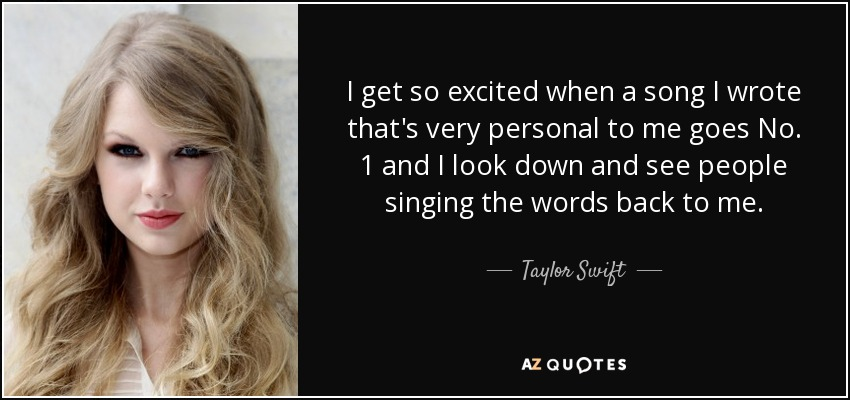 I get so excited when a song I wrote that's very personal to me goes No. 1 and I look down and see people singing the words back to me. - Taylor Swift