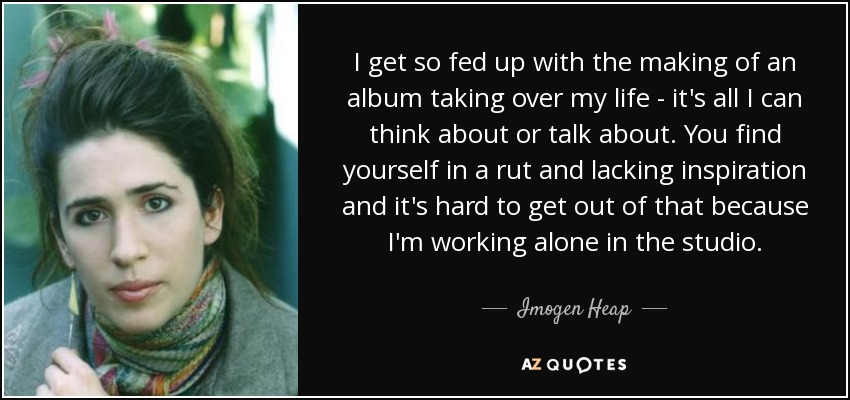 Imogen Heap Quote I Get So Fed Up With The Making Of An