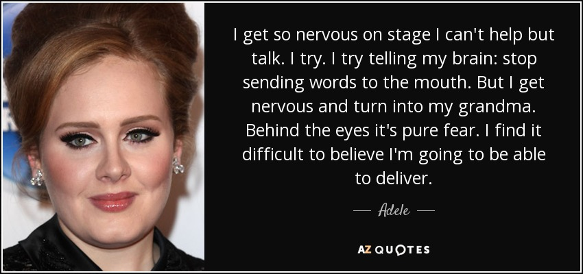 I get so nervous on stage I can't help but talk. I try. I try telling my brain: stop sending words to the mouth. But I get nervous and turn into my grandma. Behind the eyes it's pure fear. I find it difficult to believe I'm going to be able to deliver. - Adele