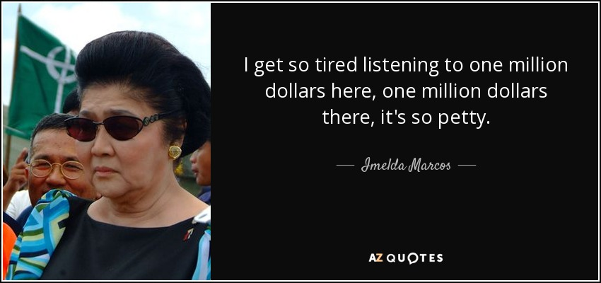 I get so tired listening to one million dollars here, one million dollars there, it's so petty. - Imelda Marcos