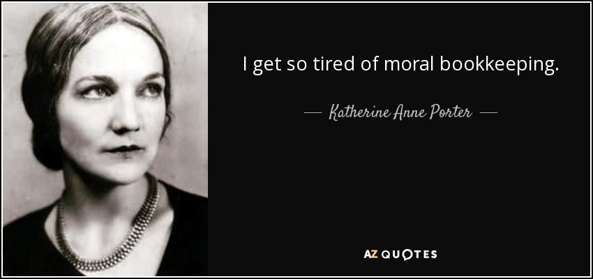 I get so tired of moral bookkeeping. - Katherine Anne Porter