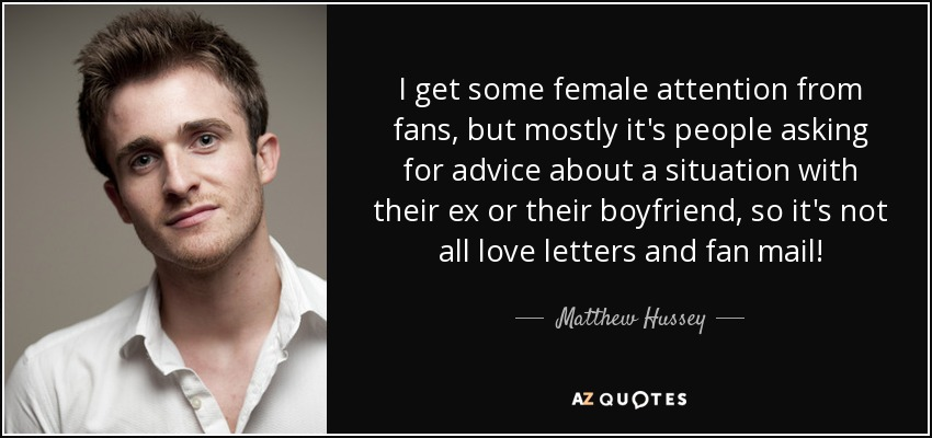 I get some female attention from fans, but mostly it's people asking for advice about a situation with their ex or their boyfriend, so it's not all love letters and fan mail! - Matthew Hussey