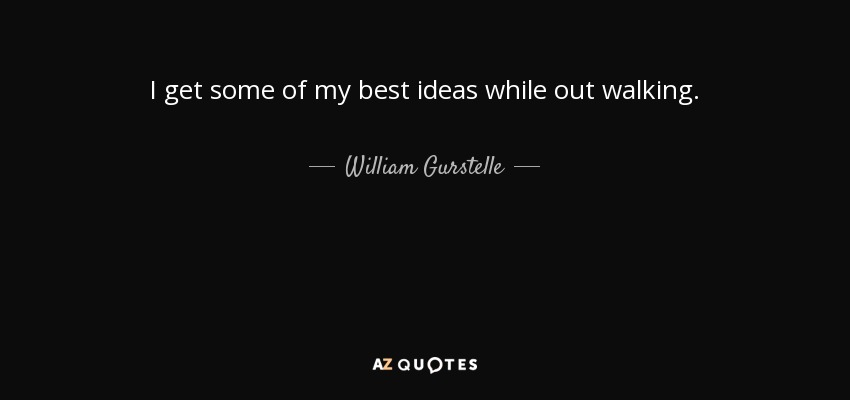I get some of my best ideas while out walking. - William Gurstelle