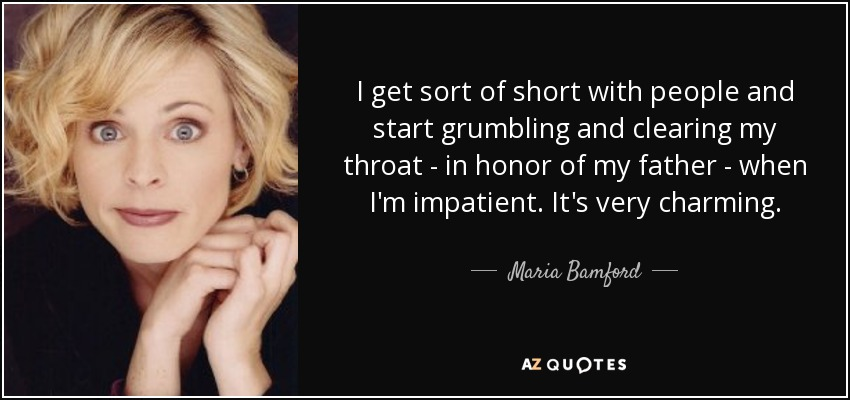 I get sort of short with people and start grumbling and clearing my throat - in honor of my father - when I'm impatient. It's very charming. - Maria Bamford