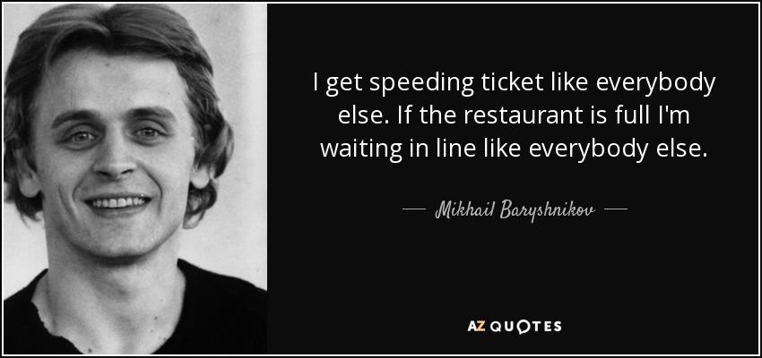 I get speeding ticket like everybody else. If the restaurant is full I'm waiting in line like everybody else. - Mikhail Baryshnikov