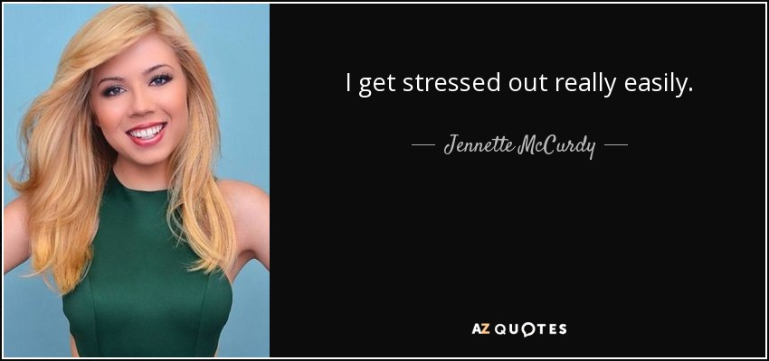 I get stressed out really easily. - Jennette McCurdy