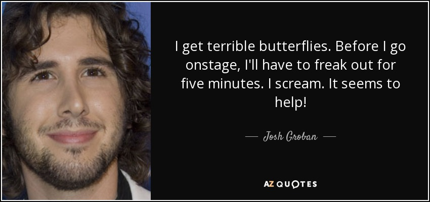 I get terrible butterflies. Before I go onstage, I'll have to freak out for five minutes. I scream. It seems to help! - Josh Groban