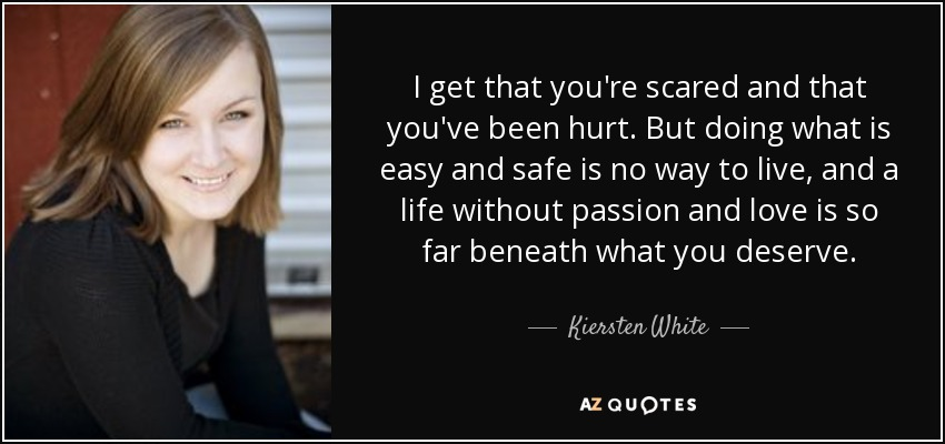 I get that you're scared and that you've been hurt. But doing what is easy and safe is no way to live, and a life without passion and love is so far beneath what you deserve. - Kiersten White