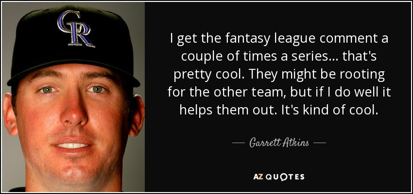 I get the fantasy league comment a couple of times a series ... that's pretty cool. They might be rooting for the other team, but if I do well it helps them out. It's kind of cool. - Garrett Atkins