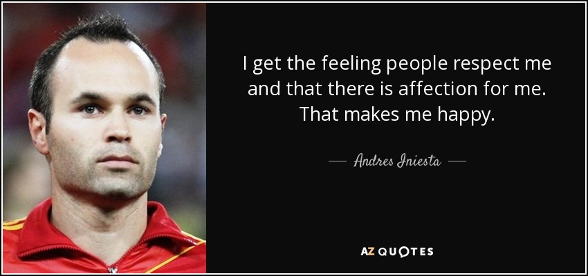 I get the feeling people respect me and that there is affection for me. That makes me happy. - Andres Iniesta