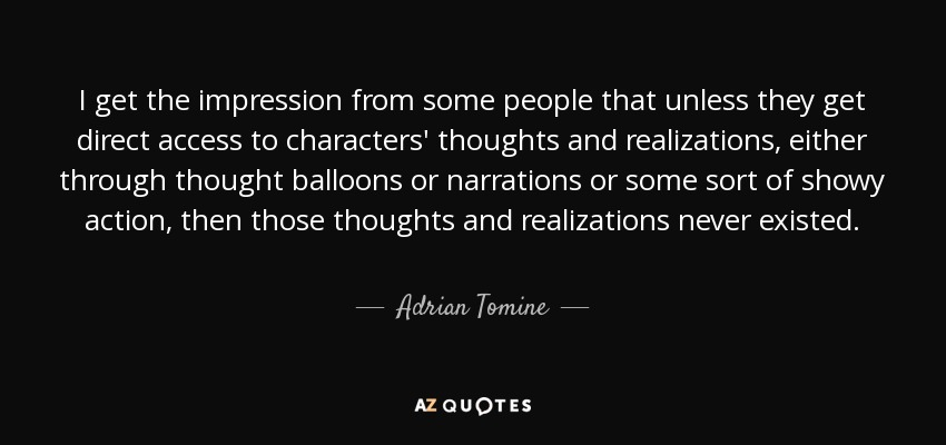 I get the impression from some people that unless they get direct access to characters' thoughts and realizations, either through thought balloons or narrations or some sort of showy action, then those thoughts and realizations never existed. - Adrian Tomine