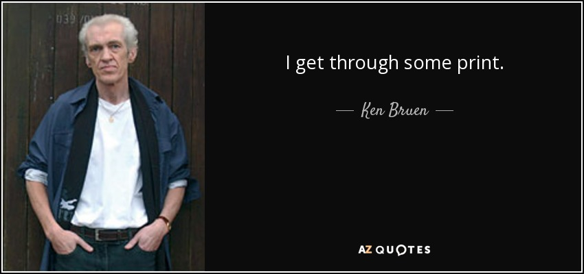 I get through some print. - Ken Bruen
