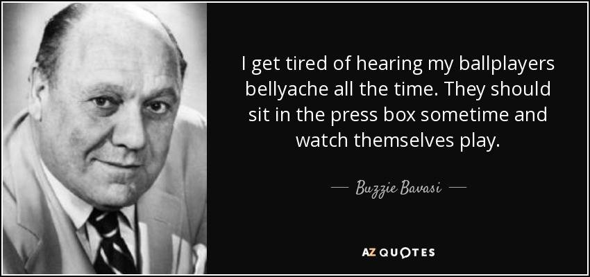 I get tired of hearing my ballplayers bellyache all the time. They should sit in the press box sometime and watch themselves play. - Buzzie Bavasi