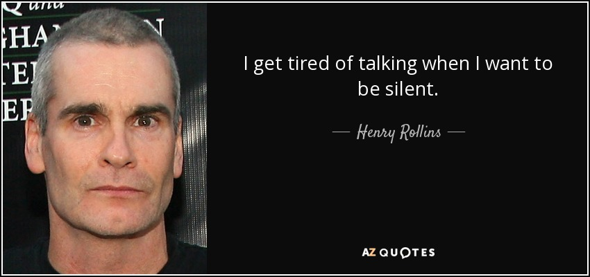 I get tired of talking when I want to be silent. - Henry Rollins