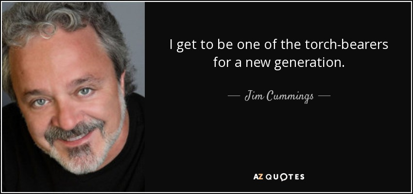 I get to be one of the torch-bearers for a new generation. - Jim Cummings