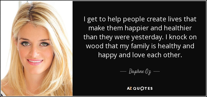 I get to help people create lives that make them happier and healthier than they were yesterday. I knock on wood that my family is healthy and happy and love each other. - Daphne Oz