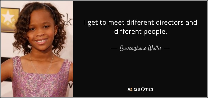 I get to meet different directors and different people. - Quvenzhane Wallis