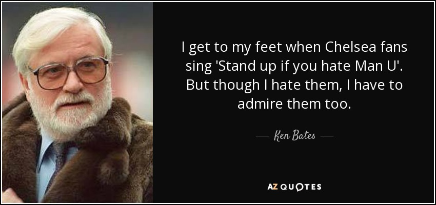 I get to my feet when Chelsea fans sing 'Stand up if you hate Man U'. But though I hate them, I have to admire them too. - Ken Bates