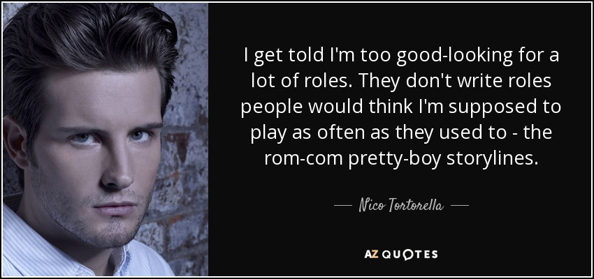 I get told I'm too good-looking for a lot of roles. They don't write roles people would think I'm supposed to play as often as they used to - the rom-com pretty-boy storylines. - Nico Tortorella